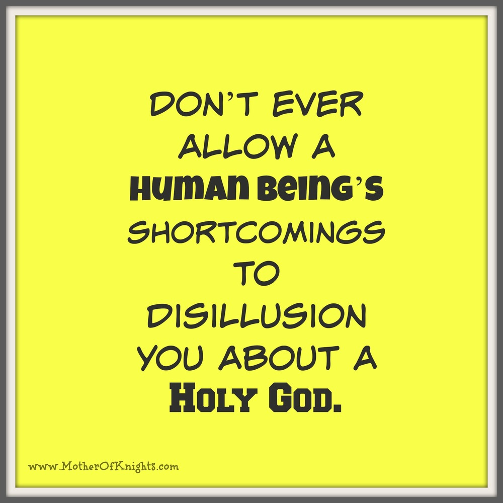 Don't Ever Allow A Human Being's Shortcomings Disillusion You About A Holy God