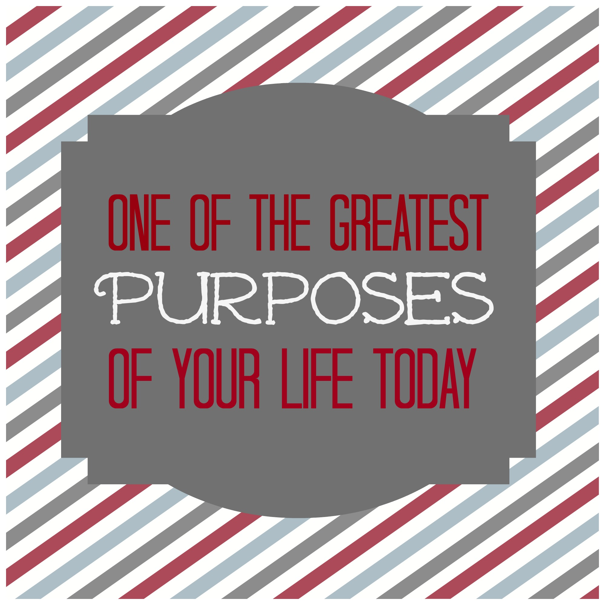 One Of The Greatest Purposes Of Your Life Today