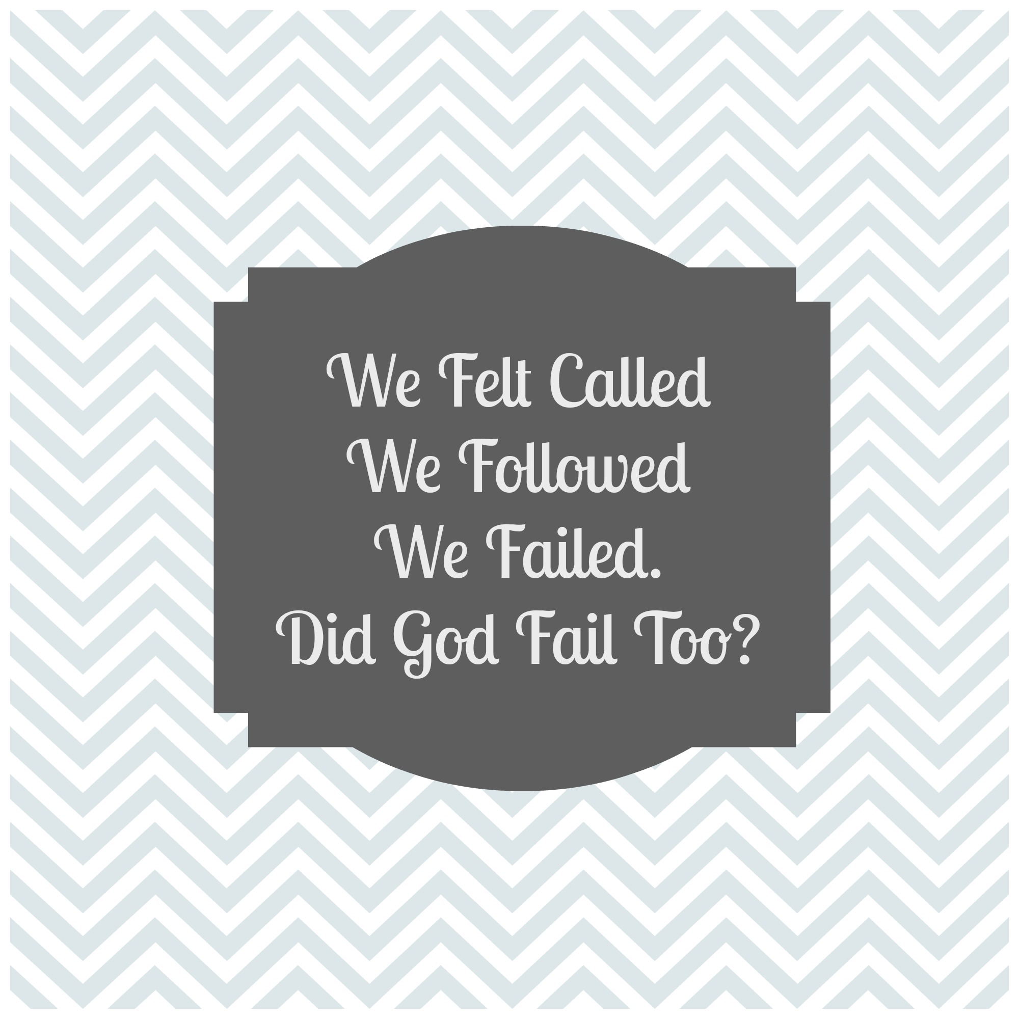 We Felt Called, We Followed, We Failed. Did God Fail Too