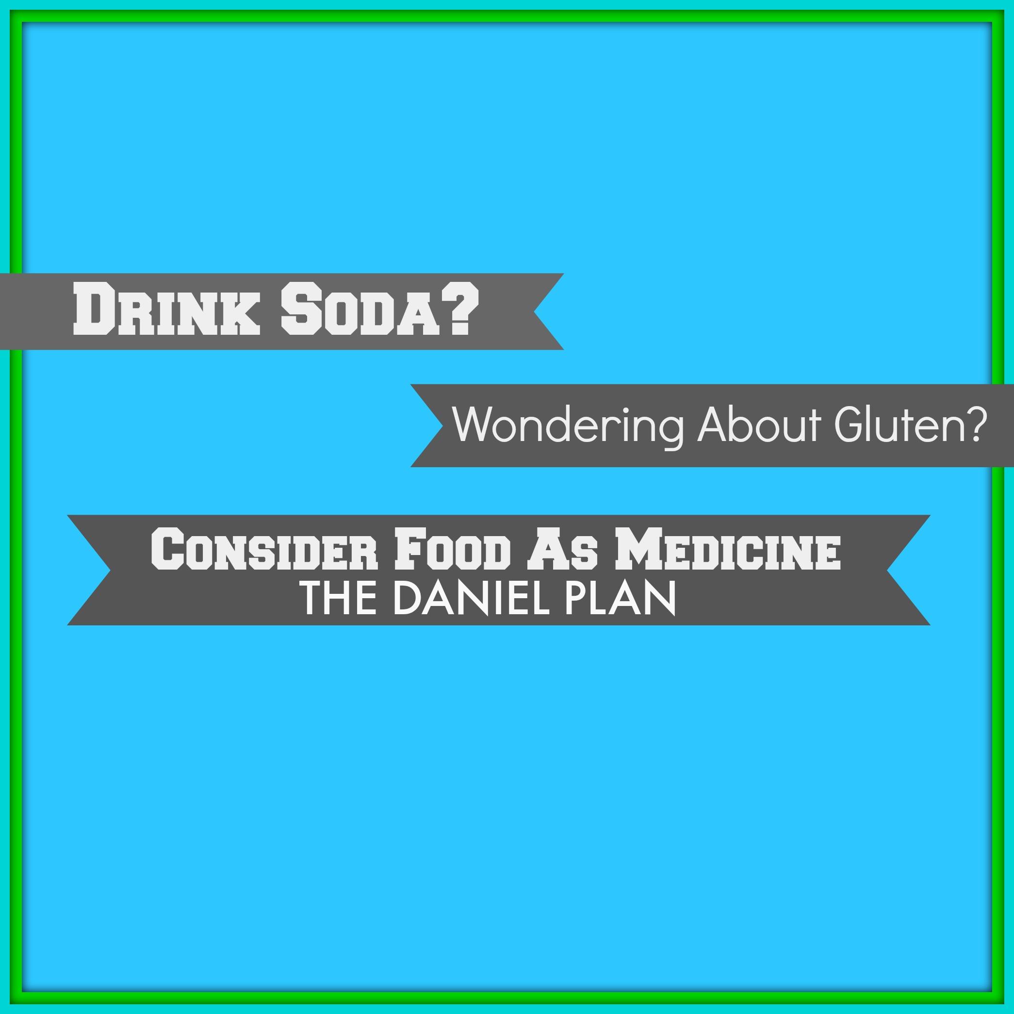 Drink Soda Wondering About Gluten Consider Food As Medicine! (The Daniel Plan).jpg
