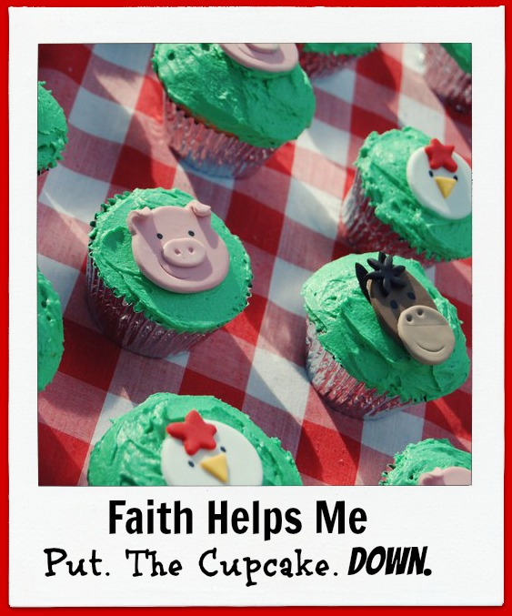 Faith Helps Me Put. The Cupcake. Down. (The Daniel Plan)