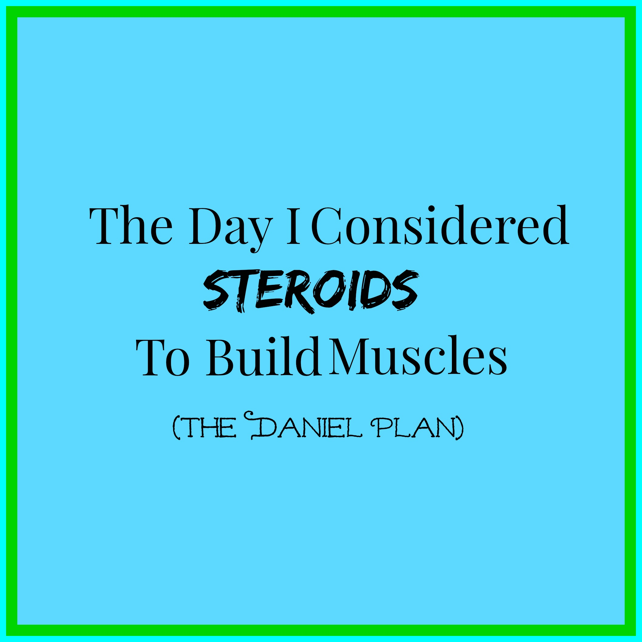 The Day I Considered Steroids To Build Muscles (The Daniel Plan).jpg