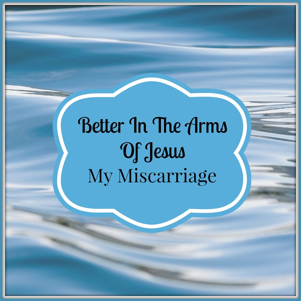 Better In The Arms Of Jesus, My Miscarriage.jpg