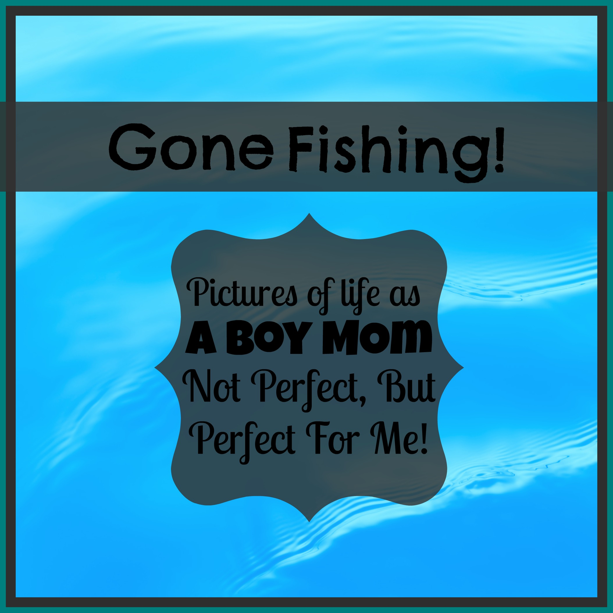 Gone Fishing! Pictures Of Life As A Boy Mom, Not Perfect, But Perfect For Me!