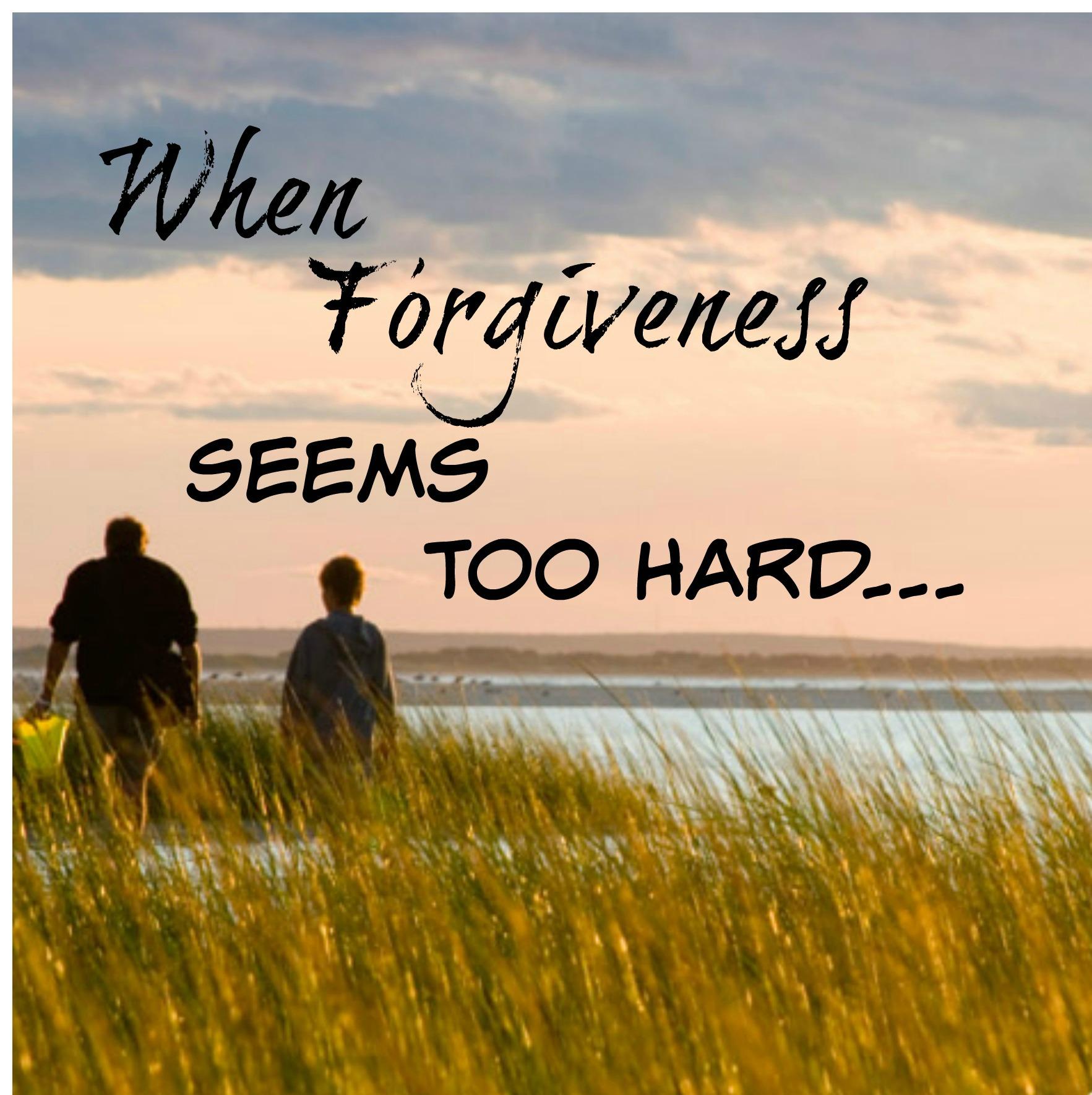 When Forgiveness Seems Too Hard