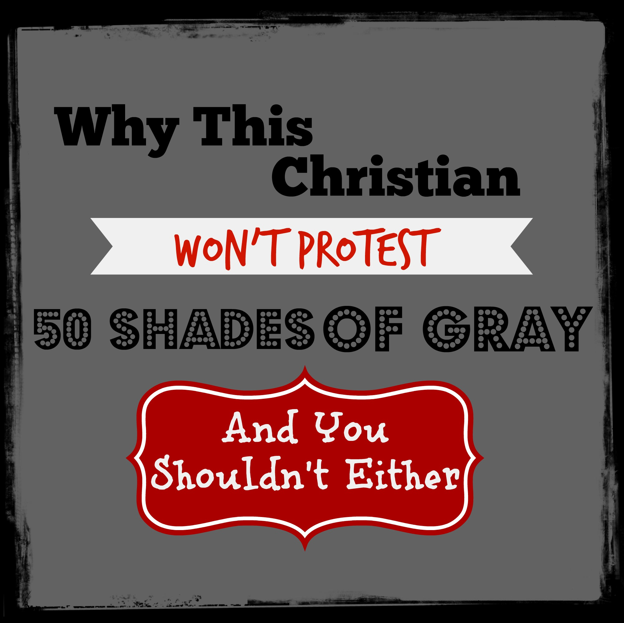 Why This Christian Won't Protest 50 Shades Of Gray And You Shouldn't Either