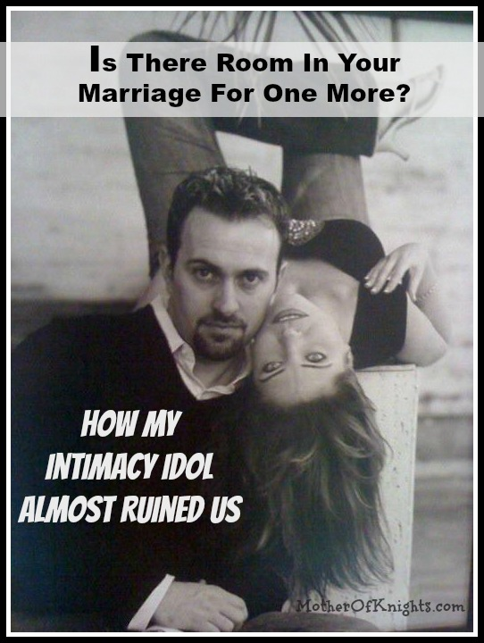 Is There Room In Your Marriage For One More How My Intimacy Idol Almost Ruined Us