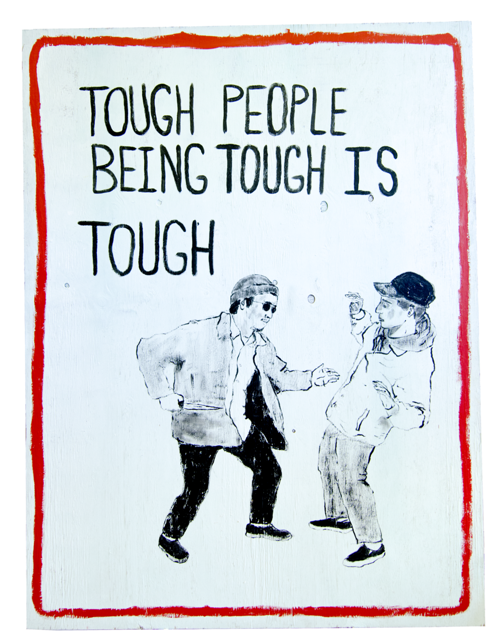 TOUGH PEOPLE BEING TOUGH IS TOUGH , 2016, House paint on wood, 63.5 x 48 x 0.5 inches