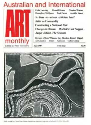 22 Art Monthly Australia: in-between the covers    F  irst issue  :   Londoner Peter Townsend, editor of   Art Monthly UK  , launches   Art Monthly Australia   in June 1987; the publisher is Sam Ure Smith of Fine Arts Press Ltd, Sydney, (also publisher of   Art   & Australia  ). For the time being, Townsend uses the UK   Art Monthly   logo with the text 'Australian and International' above. Issue 2 acknowledges Australia Council for the Arts funding.     C  OVER IMAGE : PADDY JUMBAJI,  UNTITLED , NATURAL EARTH PIGMENTS ON HARDBOARD, 82 X 102CM.