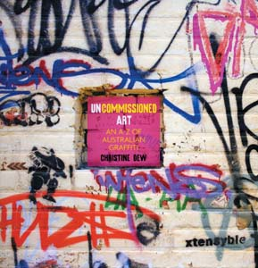 13 Book review: Uncommissioned Art: The A-Z of Australian Graffiti Christine Dew RACHEL JESSIE-RAE O'CONNOR Uncommissioned Art: The A-Z of Australian Graffiti Christine Dew The Miegunyah Press, Melbourne University Publishing, Melbourne, 2007 $39.95 rrp