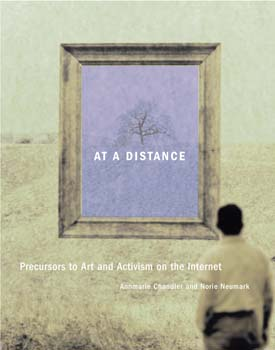 10 BOOK REVIEW At a Distance: Precursors to Art and Activism on the Internet MELINDA RACKHAM At a Distance: Precursors to Art and Activism on the Internet, Annmarie Chandler and Norie Neumark (ed) The MIT Press, 2005                    496 pp $37.95 RRP