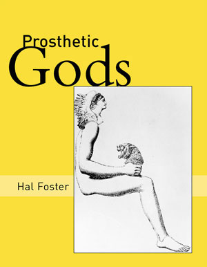 6. Hal Foster, Prosthetic Gods by MICHAEL CARTER The MIT Press, 2004 455pp, $63.00 RRP
