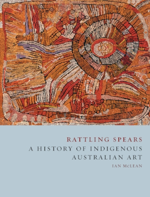 8 On Rattling Spears, Ann Stephen Ian Mclean, rattling spears: a history of indigenous australian art, reaktion books, london, 2016, 296 pages, AU$59.99