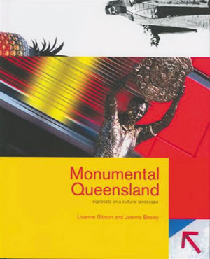 13. Lisanne Gibson and Joanna Besley, Monumental Queensland: Signposts on a Cultural Landscape  reviewed by Daniel Thomas     Lisanne Gibson and Joanna Besley  Monumental Queensland: Signposts on a Cultural Landscape   University of Queensland Press, 2004 268pp $49.95 RRP (paperback)