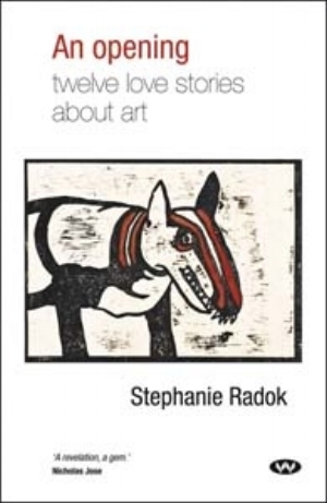 12 artbooks:  An opening: twelve love stories about art,  REVIEW: JENNY MCFARLANE   Stephanie Radok,  An opening: twelve love stories about art,  Wakefield Press 2012; 184pp; rrp$24.95; ISBN: 9781743050415