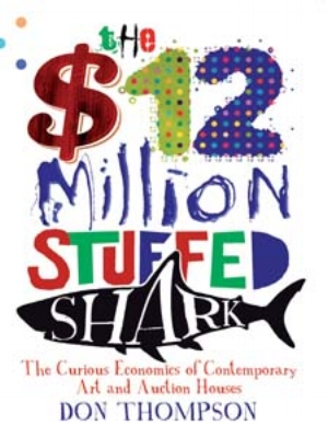 11 Book: A tank full of hungry sharks: PETER ANDERSON   Don Thompson:  The $12 Million Stuffed Shark: The Curious Economics of Contemporary Art and Auction Houses,  Aurum Press, London, 2008, 299 pp, $39.95 rrp