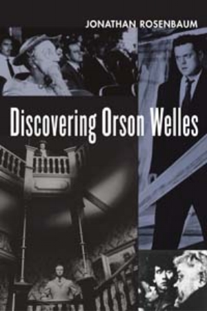 3 Why Orson Welles Matters: JOHN CONOMOS   Cover image for Jonathan Rosenbaum's  Discovering Orson Welles , University of California Press, Berkeley, 2007, 336pp