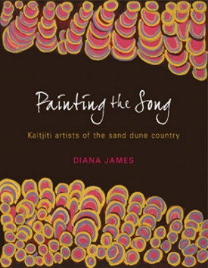 13. Book: Diana James, Painting the Song: Kaltjiti artists of The Sand Dune Country, CHRIS RAJA Diana James, Painting the Song: Kaltjiti artists of the Sand Dune Country, McCulloch & McCulloch Australian Art Books, 2009