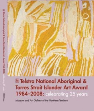 16 books: Telstra National Aboriginal and Torres Strait Islander Art Award 1984-2008: Celebrating 25 Years JANE RAFFAN      Franchesca Cubillo (ed.),   Telstra National Aboriginal   and Torres Strait Islander   Art Award 1984-2008:   Celebrating 25 Years  ,    CDU Press, Darwin, 2011,  250pp, rrp$55