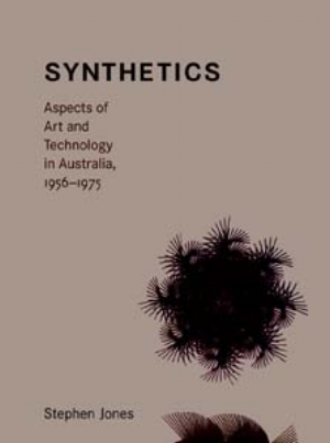 14 books: Synthetics: Aspects of Art and Technology in Australia, 1956-1975 ERICA SECCOMBE   Stephen Jones, Leonardo Books series, MIT Press, 2011 rrp$40, 395pp; ISBN: 978-0-262-01496-0