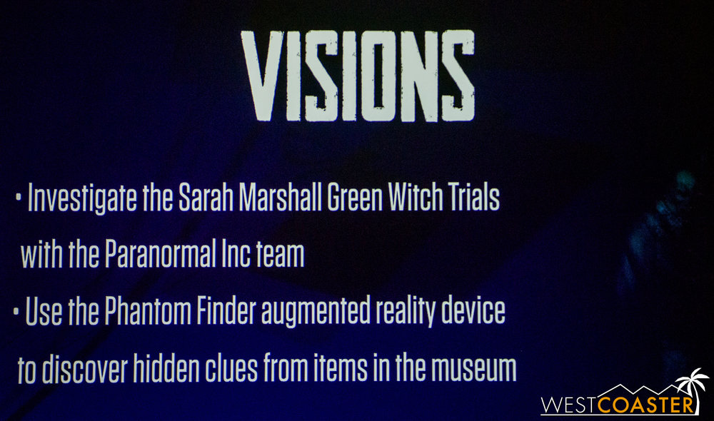 The first of the four being offered is Visions, which will take place in the former Haunt Museum in Ghost Town and use augmented reality technology to allow guests to find hidden clues, trigger effects, and find the truth to the Sarah Marshal witch trials--the ones that would ultimate result in the rise of the Green Witch.