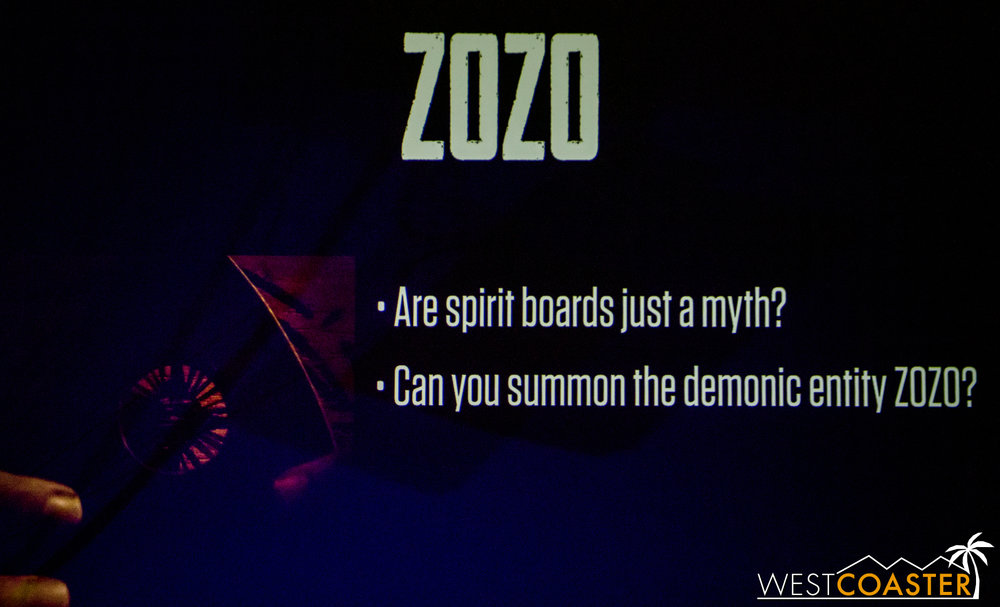 Zozo is based on a fear of Ouija boards and invites guests to summon a demonic entity.  It was based on a friend of Jon Cooke and her extreme fear of Ouija boards.