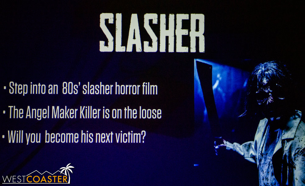 "Slasher puts guests into a  Friday the 13th  or  Halloween  slasher flick.  In this attraction, guests must escape the ""Angel Maker Killer.""  Besides that, not much other information was given, but it sounds fun!"