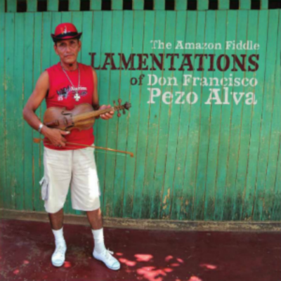 THE AMAZON FIDDLE LAMENTATIONS OF DON FRANCISCO PEZO ALVA