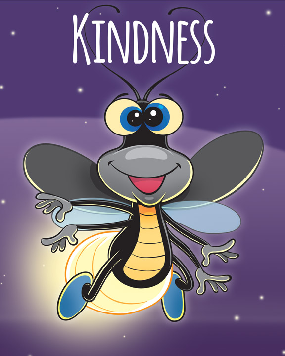 Meet Firefly!  He is a young bug who demonstrates KINDNESS with his warm and generous spirit. He is always willing to help by going the extra mile. He brings light to difficult situations and speaks up for what's right, even if it's unpopular.