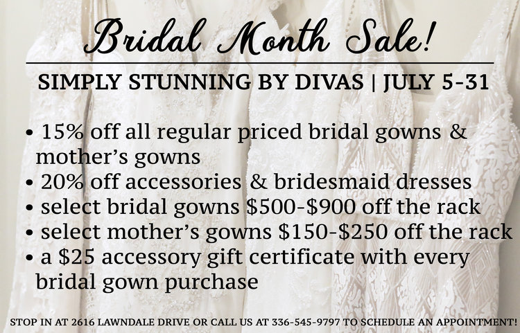 ALL MONTH LONG WE ARE CELEBRATING BRIDAL MONTH WITH SPECIAL PRICES & DEALS FOR ALL BRIDES TO BE, MOTHER'S & EVEN BRIDESMAIDS! SEE MORE DETAILS BELOW:    JULY 5-JULY 31   15% OFF all regular priced bridal gowns & mother's gowns  20% off accessories & bridesmaid dresses  select dresses $500-900 off the rack  select mother's gowns $150-250 off the rack  a $25 accessory gift certificate with every bridal gown purchase!