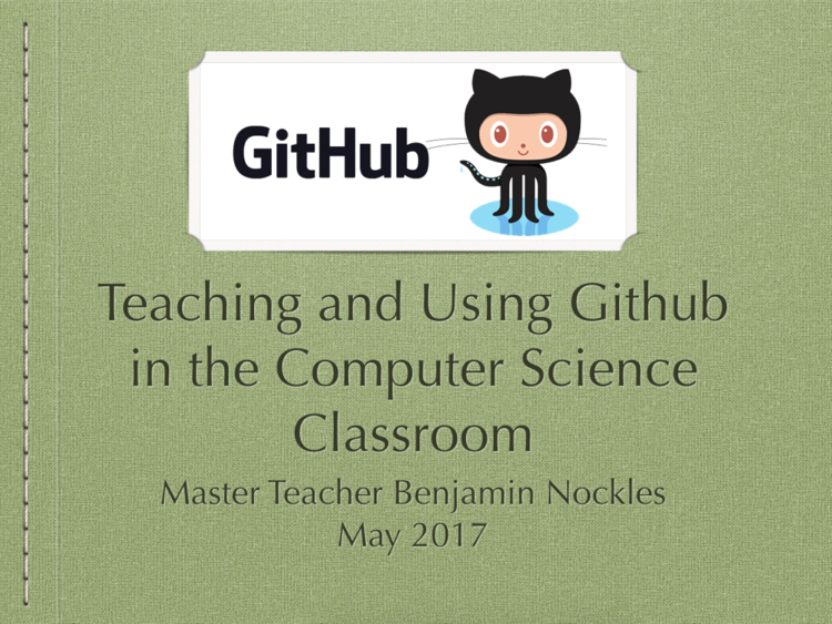 Presentation and Teaching Guide: GitHub - GitHub has had the greatest impact on how I teach computer science. Perhaps you aren't using it because the task of learning it seems daunting or perhaps you already know it but its the task of teaching students that deters you. Whatever your reason, I think this resource will can help change your mind and your classroom.