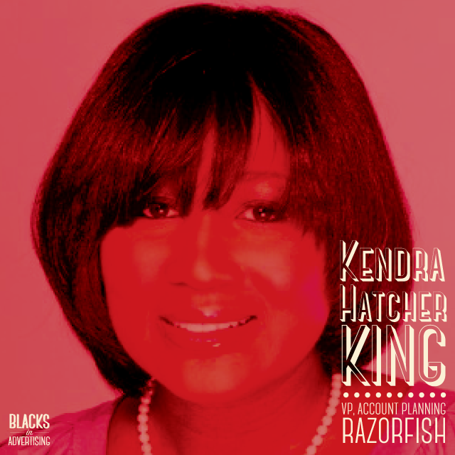 Kendra Hatcher King  is an award-winning creative strategist and 21st century brand builder who thrives in making sense of complexity. Over the course of her 20-year career in advertising, Kendra has provided strategic guidance for many blue chip clients including The Coca-Cola Company, AT&T, Kellogg's, Bridgestone, Miller Brewing Company, Verizon Wireless and Kmart.   She has worked for major agencies like Leo Burnett, Starcom MediaVest and currently is a Vice-President of Account Planning at  Razorfish , where she is the lead consumer and brand strategy lead for the Atlanta office. In 2013, Kendra was elected to serve as the American Advertising Federation's chair of the Mosaic Council. She also serves on the advisory board of United Way of Greater Atlanta and remains active in her sorority, Zeta Phi Beta.