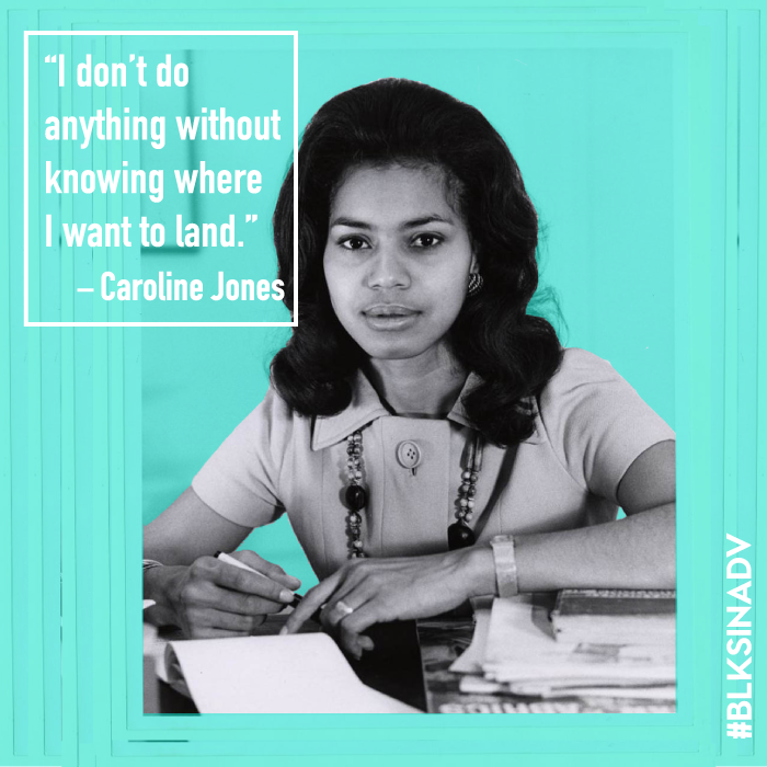 Caroline R. Jones  crushed race and sex barriers in advertising to become one of the most impactful black women in the industry.  Her advertising career began in 1963 at J. Walter Thompson in New York. She started as a secretary and subsequently enrolled in an internal training program to become a copywriter, the first African-American to hold the creative position in the agency. During her time there she rose to creative director.   In 1968, Jones played a key role in forming Zebra Associates, a full-service agency with black principals, unheard of during that time. Between the 1970's and 1980's Jones' career alternated between general market agencies and black-owned agencies, including Kenyon & Eckhardt, Batten, Barton, Durstine & Osborn (BBDO), and Mingo-Jones Advertising.