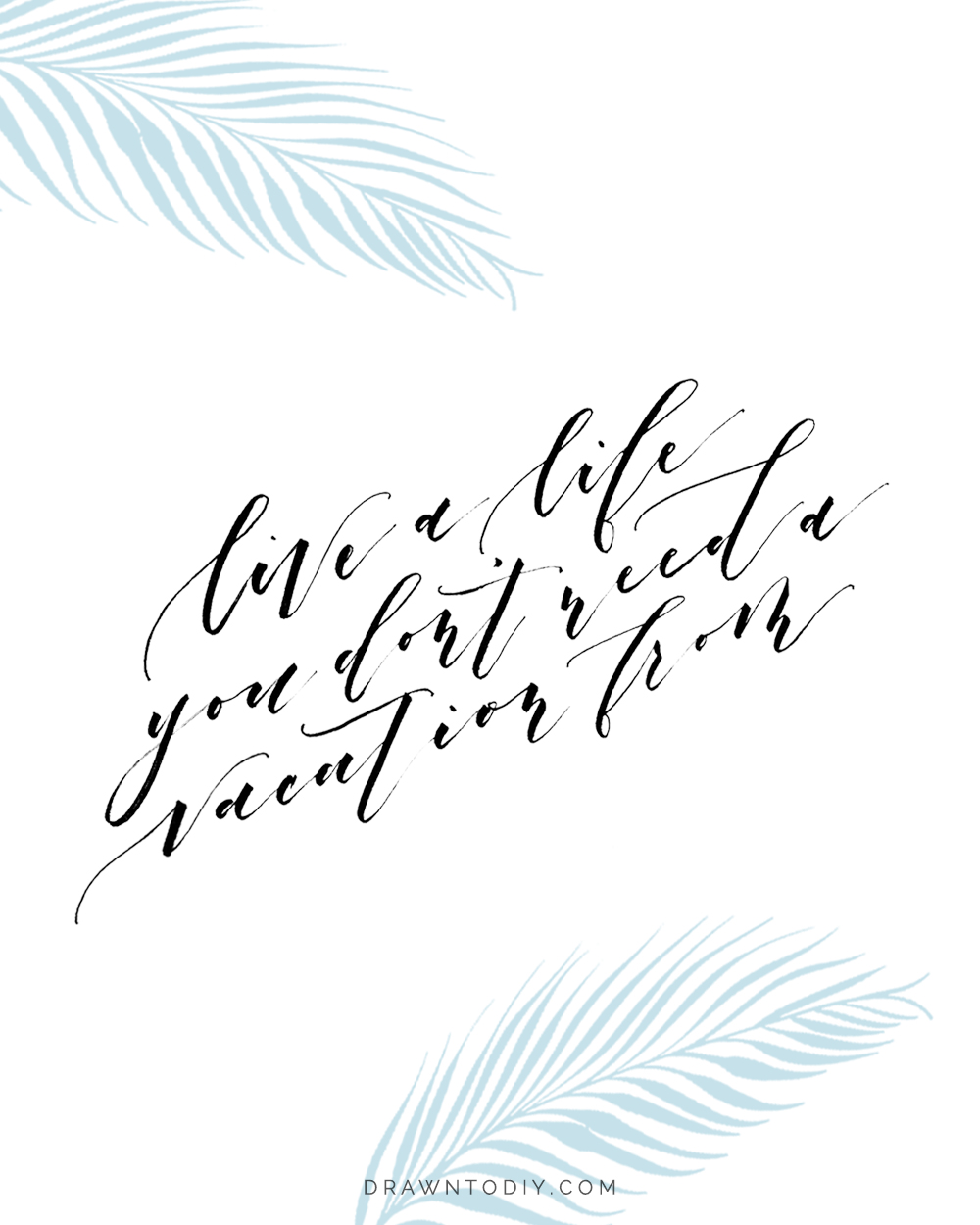 "Free Printable of ""Live a life you don't need a vacation from"" 