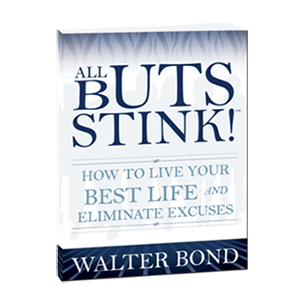 All Buts Stink! How to Live Your Best Life and Eliminate Excuses by Walter Bond