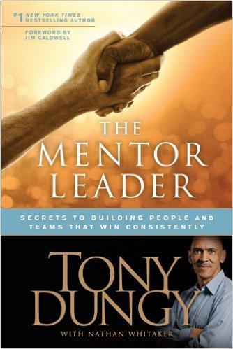 The Mentor Leader: Secrets to Building People and Teams That Win Consistently by Tony Dungy