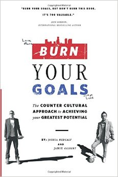 Burn Your Goals: The Counter Cultural Approach to Achieving Your Greatest Potential by by Jamie Gilbert and Joshua Medcalf