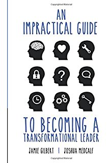 An Impractical Guide to Becoming a Transformational Leader  by Joshua Medcalf  & Jamie Gilbert