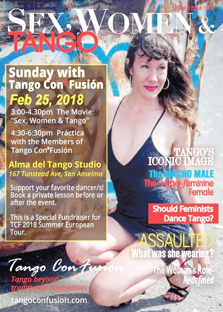 "- Feb 25 is our FUNDRaiser KickoffPlease Help send Tango Con*Fusión to Europe July 2018What: Movie Showing of the Theater Show ""Sex, Women & Tango""When: Sunday, Feb 25th, 2018 3pm-6:30pm (Movie & Discussion 3-4:30/Práctica 4:30-6:30)Where: Alma del Tango Studio, 167 Tunstead Ave. in San AnselmoWhy: Fundraising event for Tango Con*Fusíon's European Tour 2018$25-$40 sliding scale donation: Movie & Práctica with the members of Tango Con*Fusíon + sneak peek preview of newest choreography.Now scheduling 1 hour private classes ($100) with any member before and after the event – support your favorite dancer/s – help them travel on their first European Tour."