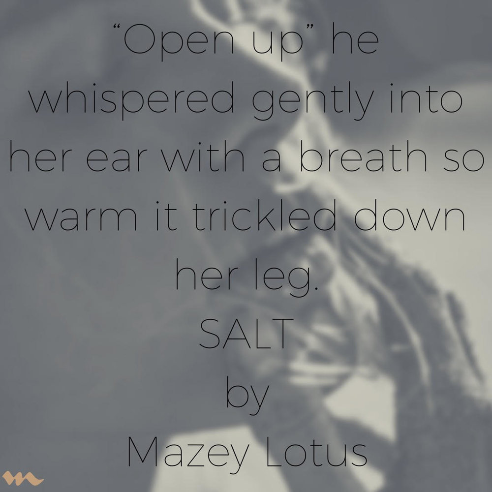 """Open up he whispered gently into her ear with a breath so warm it trickled down her leg..."" unedited SALT by Mazey Lotus Read the reviews of this full clip by clicking the image above."