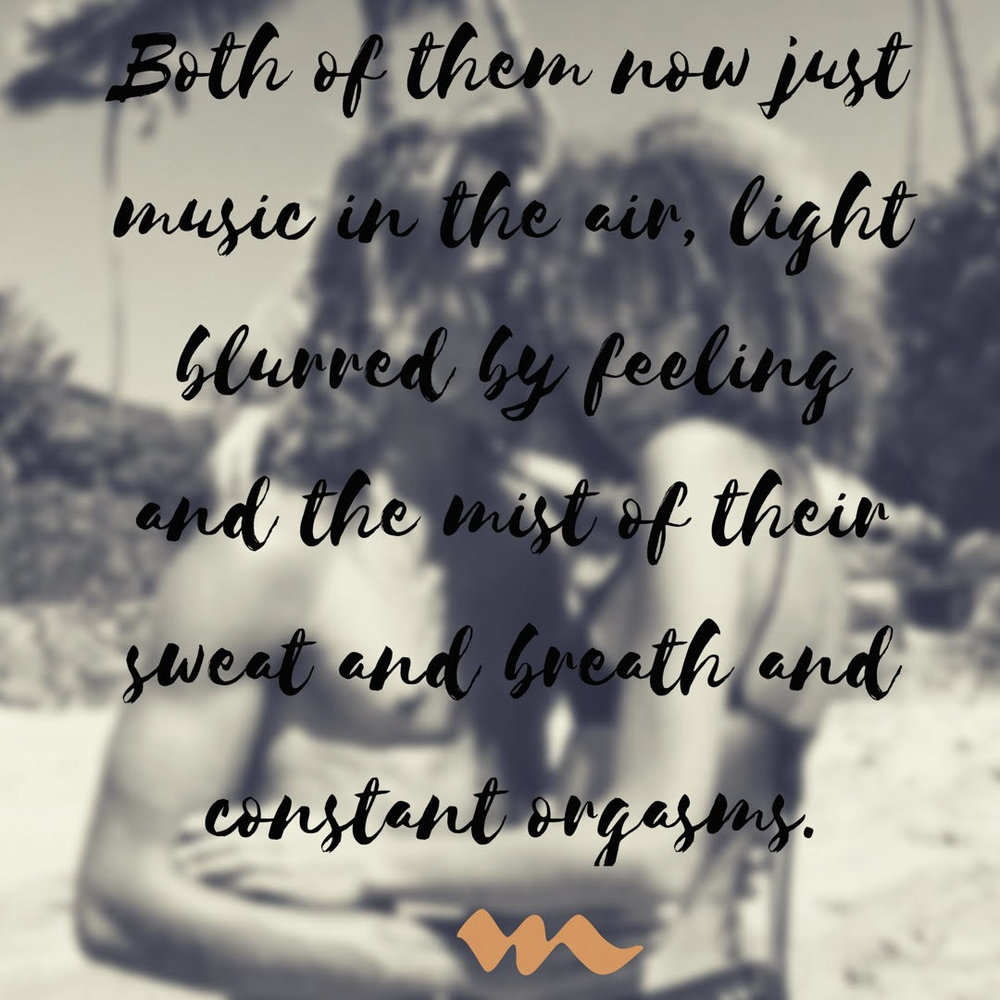 """..together they became music in the air, light blurred by feeling and the mist of their sweat and breath and constant orgasms.. """