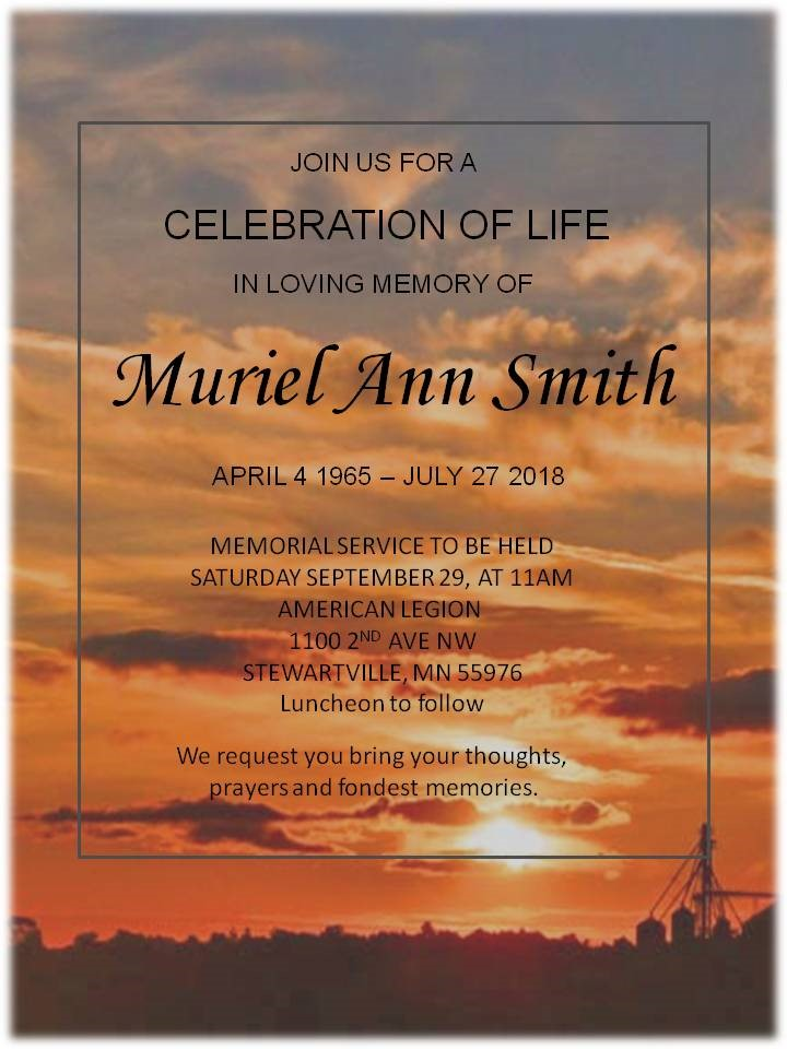 Join us for a celebration of life in loving memory of Muriel Ann Smith. Memorial service to be held Saturday September 29 at 11am.   Where: American Legion  1100 2nd Ave NW  Stewartville, MN 55976     Luncheon will follow      We request you bring your thoughts, prayers and fondest memories.