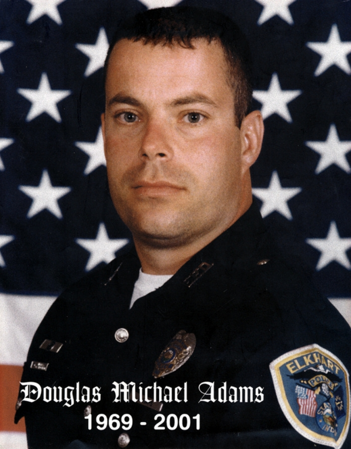 - DOUGLAS M. ADAMSPatrolman Douglas Adams was killed March 20, 2001 in an automobile accident involving two police cruisers at West Franklin Street and South Main Street.The two officers were responding to back up an officer who was in a foot pursuit at the time. Their cruisers collided at an intersection, killing Patrolman Adams instantly. The officer in the other cruiser suffered minor injuries. The suspect involved in the foot pursuit was eventually captured. He was convicted of drug trafficking and resisting arrest, and was sentenced to 20 years in prison.Patrolman Adams was a U.S. Air Force veteran. He had served with the Elkhart Police Department for 11 months and had previously served as a reserve officer with the Liberty City Police Department. He is survived by his wife.