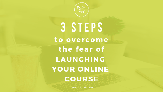 3 STEPS TO OVERCOME THE FEAR OF LAUNCHING YOUR ONLINE COURSE
