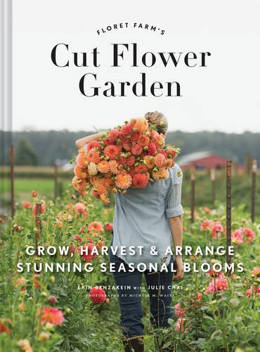 Floret Farm's Cut Flower Garden: Grow, Harvest, and Arrange Stunning Seasonal Blooms by Erin Benzakein and Julie Chai