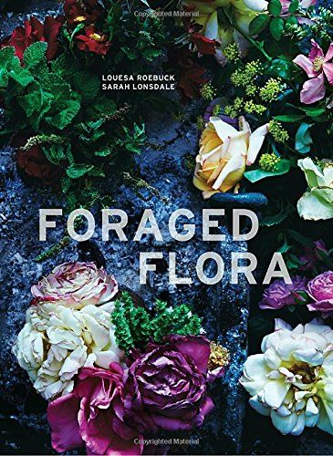 Foraged Flora: A Year of Gathering and Arranging Wild Plants and Flowers by Louesa Roebuck and Sarah Lonsdale