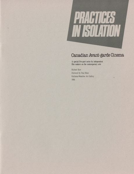 Practices in Isolation. Curated by Richard Kerr. Kitchener-Waterloo Art Gallery.           April 5th - 27th 1986. Joyce Wieland, Jack Chambers, Al Razutis, Phil Hoffman, Barbara Sternberg, Bruce Elder. Catalog here PDF.