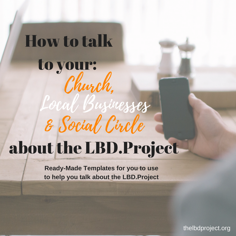 CLICK THE IMAGE ABOVE to access our ready-made templates on how to talk to your church, local businesses, and social circle about the LBD.Project.