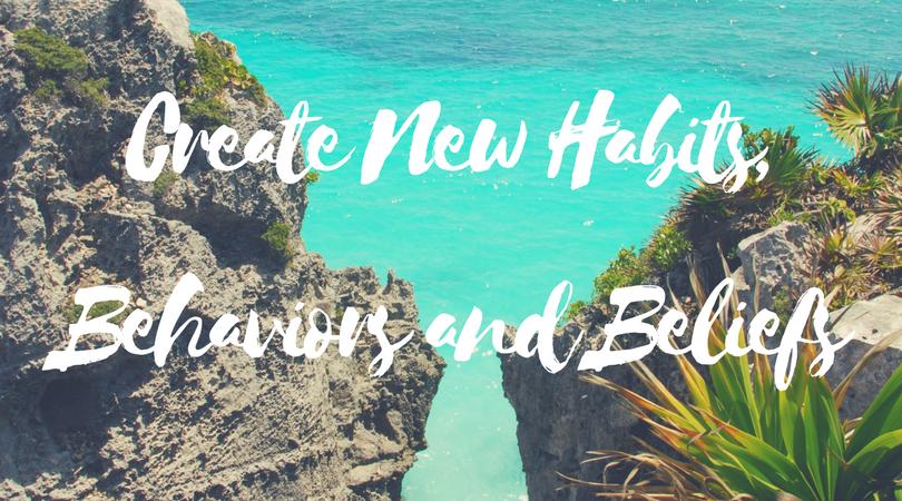 Create New Habits, Behaviors and Beliefs.png