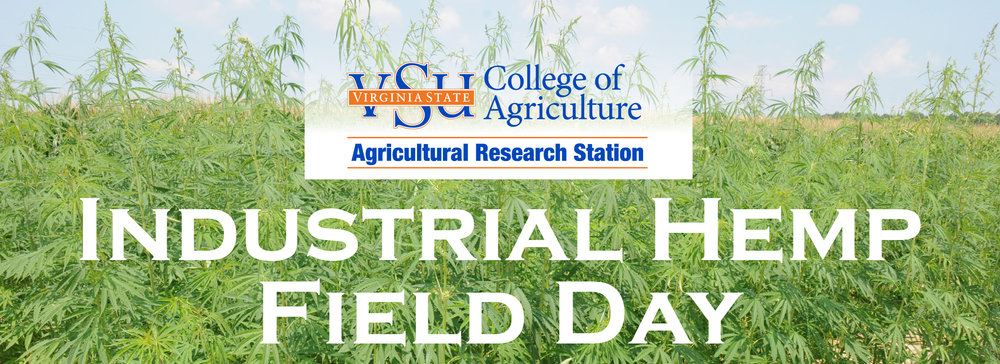 Industrial Hemp Field Day August 17, 2017 8am - 12pm Guests are invited to remain until 3pm for informal discussion with presenters and exhibitors VSU RANDOLPH FARM 4415 River Road • Petersburg, VA REGISTER ONLINE: https://goo.gl/forms/IBHI0TZbA93uAF2N2 This first-of-its kind public event will provide a forum for potential growers, researchers, marketing experts and industrial hemp product users to discuss the future of the crop in Virginia and neighboring states. Critical information will be shared on the challenges of growing industrial hemp, the available and potential markets for industrial hemp products, and crop processing feasibility to help farmers decide whether to consider growing the crop. _______________________ Agenda (subject to change prior to the event) (8am - 12pm) Coffee/Networking Welcome Industry Overview – Why Industrial Hemp? Markets for Industrial Hemp Products (fiber, seed) Industrial Hemp Research at VSU Industrial Hemp Plot Tour Exhibitor Engagement (12pm - 3pm) Opportunity for discussion with speakers and networking _________________________ What Is Industrial Hemp? Industrial hemp is a versatile crop that can be processed into different products with multiple uses. Its stalk can be used to produce biofuel, auto parts, paper, upholstery, fiber for cloth and other textile items, building materials, industrial products and different types of papers. Industrial hemp seeds can be used to produce animal feed and human food or serve as sources of oil for lotion and cosmetic products. VSU's Role In Growing Industrial Hemp VSU is one of the higher learning institutions authorized to conduct industrial hemp research in the Commonwealth of Virginia. This came as a result of the passage of the 2014 Farm Bill Section 7606 by the U.S. Congress and the subsequent enactment of the Industrial Hemp Law by Virginia General Assembly in 2015.  VSU began conducting field research on industrial hemp in 2016. Researchers are currently evaluating industrial hemp varieties for seed, seed oil, and biofuel production adaptable to Virginia's climate. Optimum planting dates and fertilizer needs for maximum industrial hemp seed and fiber yields are also being investigated.  The field trials are significant in evaluating the potential growth of industrial hemp in different parts of the state. But Virginia farmers also need information on the current and potential markets of industrial hemp products before they decide to grow the crop. Knowledge about processing facilities is also essential to determine the types of industrial hemp that should be grown. The decision to grow industrial hemp for its stalk, seed or both is influenced by the type and location of processing facilities. THIS EVENT IS FREE AND OPEN TO THE PUBLIC. Founded in 1882, Virginia State University is one of Virginia's two land-grant institutions and is located 20 minutes south of Richmond in the village of Ettrick. For more information or if you are a person with a disability and desire any assistive devices, services or other accommodations to participate in this activity, please contact Agricultural Research Station at lmorris@vsu.edu or (804) 524-5151 / TDD (800) 828-1120 during business hours of 8 a.m. and 5 p.m. to discuss accommodations five (5) days prior to the event. Virginia State University College of Agriculture Agricultural Research Station M.T. Carter Agricultural Research Center P.O. Box 9061 • Virginia State University, VA 23806 www.agriculture.vsu.edu • (804) 524-5151
